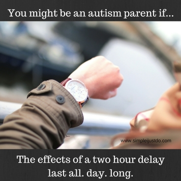 You might be an autism parent if...The effects of a two hour delay last all day long